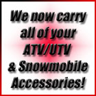 We now carry all of your ATV/UTV & Snowmobile Accessories!